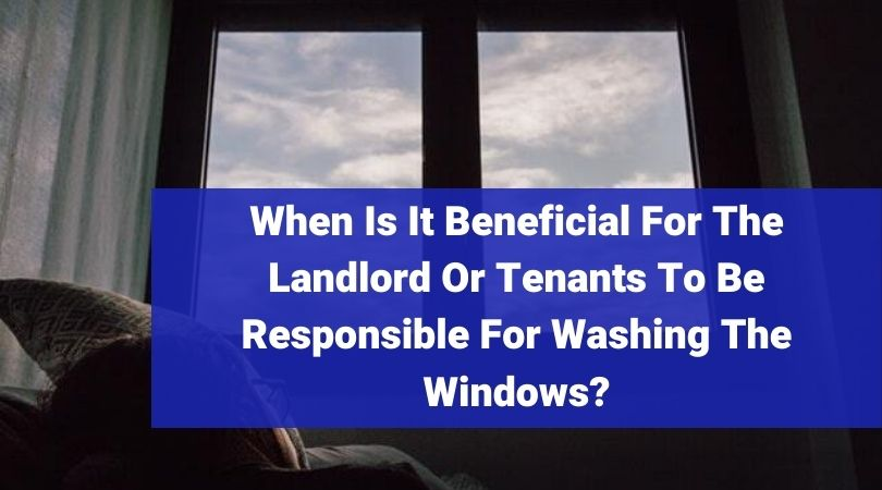 When Is It Beneficial For The Landlord Or Tenants To Be Responsible For Washing The Windows
