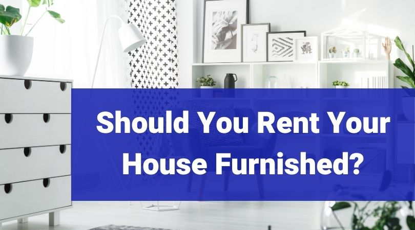 should you rent your house furnished